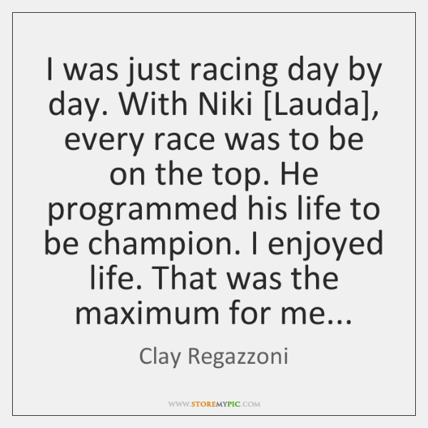 I was just racing day by day. With Niki [Lauda], every race ...