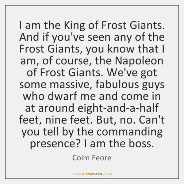 I am the King of Frost Giants. And if you've seen any ...