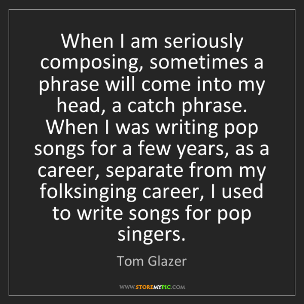 Tom Glazer: When I am seriously composing, sometimes a phrase will...