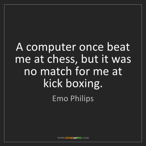 Emo Philips: A computer once beat me at chess, but it was no match...