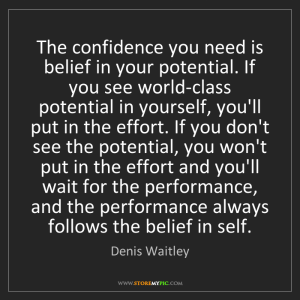 Denis Waitley: The confidence you need is belief in your potential....
