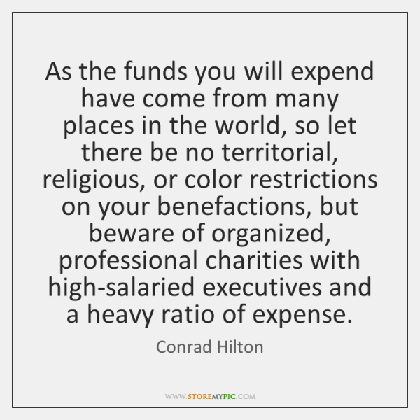 As the funds you will expend have come from many places in ...