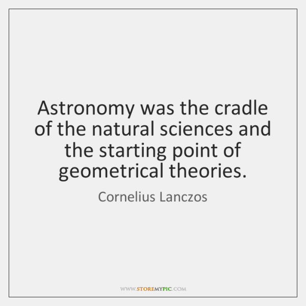 Astronomy was the cradle of the natural sciences and the starting point ...