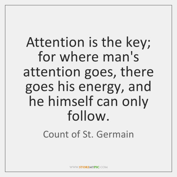 Attention is the key; for where man's attention goes, there goes his ...