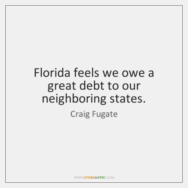 Florida feels we owe a great debt to our neighboring states.
