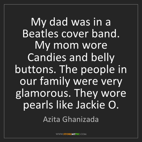 Azita Ghanizada: My dad was in a Beatles cover band. My mom wore Candies...