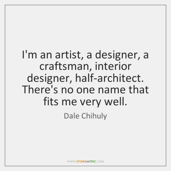 I'm an artist, a designer, a craftsman, interior designer, half-architect. There's no ...