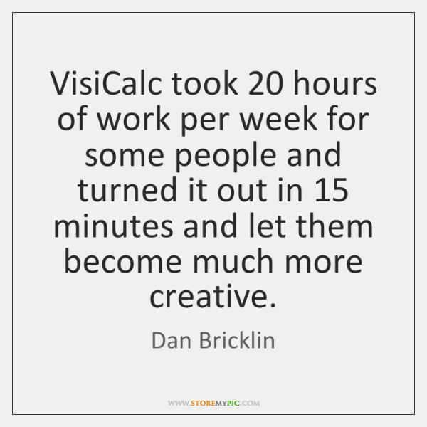 VisiCalc took 20 hours of work per week for some people and turned ...