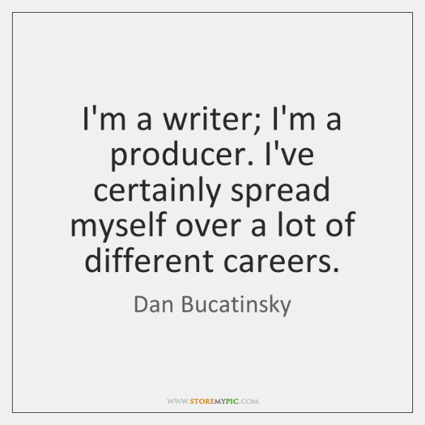 I'm a writer; I'm a producer. I've certainly spread myself over a ...