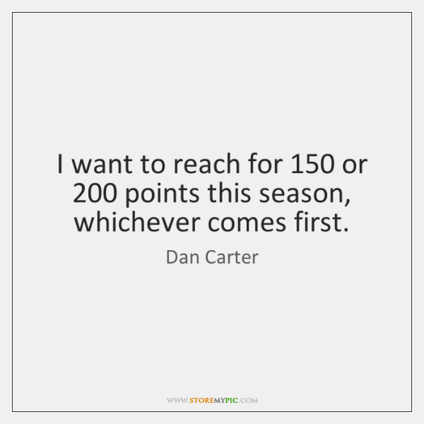 I want to reach for 150 or 200 points this season, whichever comes first.