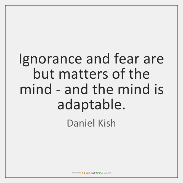 Ignorance and fear are but matters of the mind - and the ...