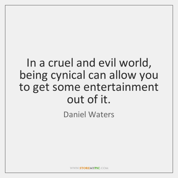 In a cruel and evil world, being cynical can allow you to ...