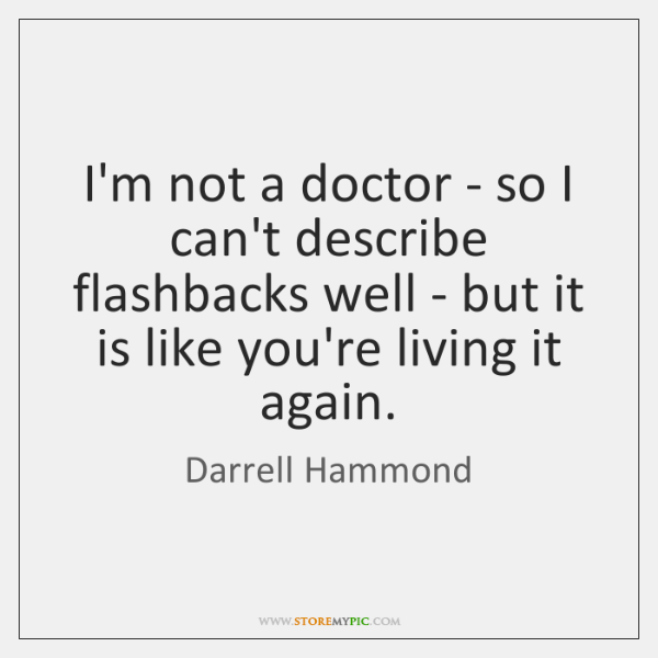 I'm not a doctor - so I can't describe flashbacks well - ...