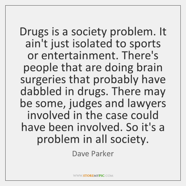 Drugs is a society problem. It ain't just isolated to sports or ...