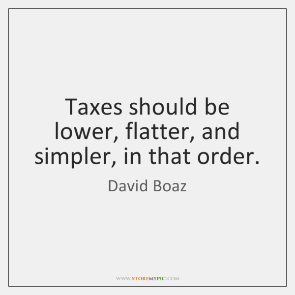Taxes should be lower, flatter, and simpler, in that order.