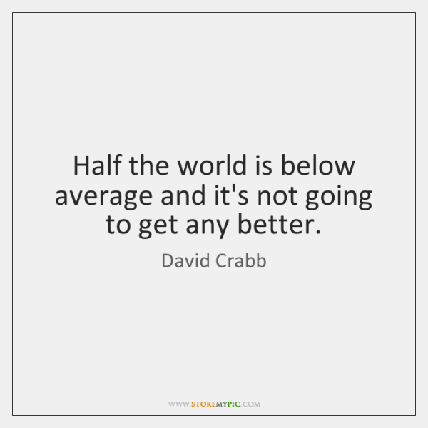 Half the world is below average and it's not going to get ...