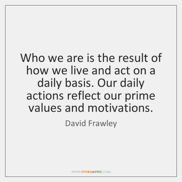 Who we are is the result of how we live and act ...