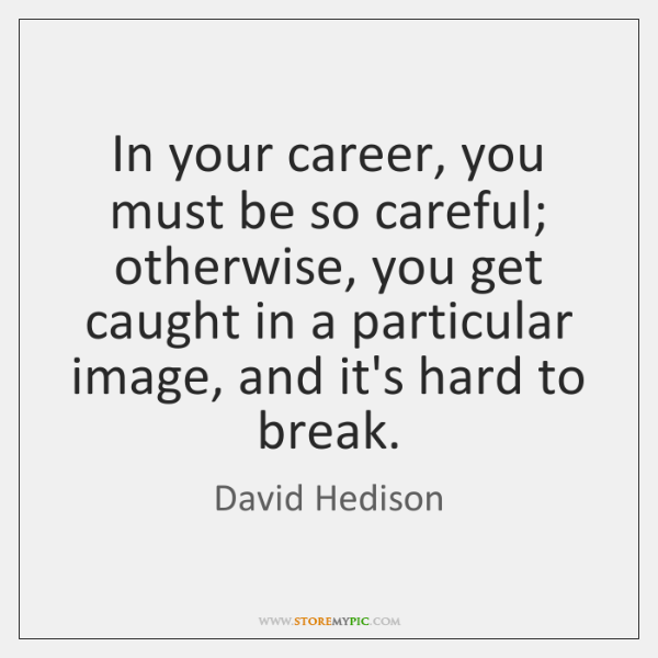 In your career, you must be so careful; otherwise, you get caught ...