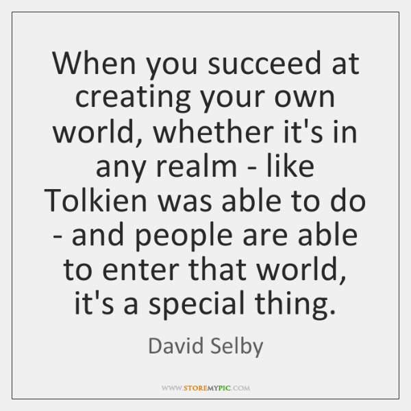 When you succeed at creating your own world, whether it's in any ...