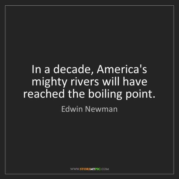 Edwin Newman: In a decade, America's mighty rivers will have reached...