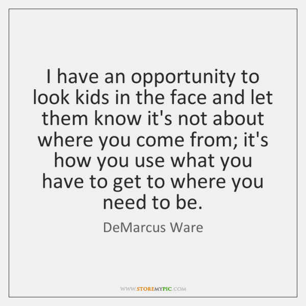 I have an opportunity to look kids in the face and let ...
