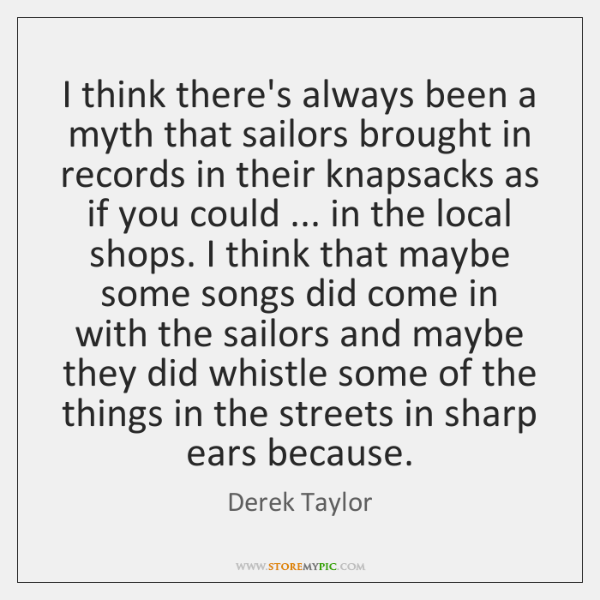 I think there's always been a myth that sailors brought in records ...