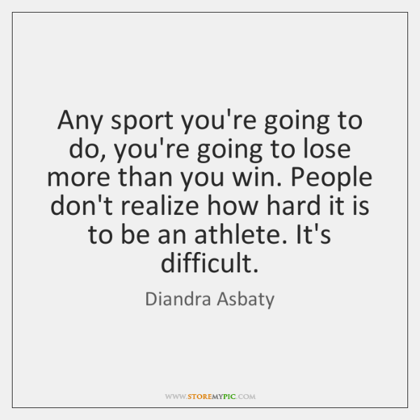 Any sport you're going to do, you're going to lose more than ...
