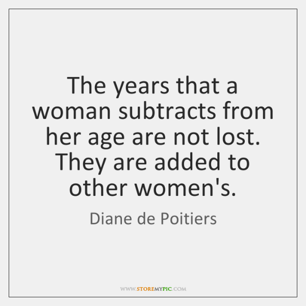 The years that a woman subtracts from her age are not lost. ...