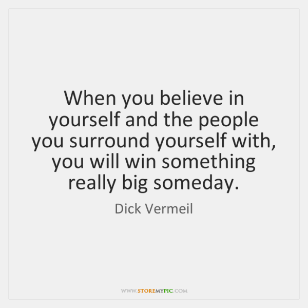 When you believe in yourself and the people you surround yourself with, ...