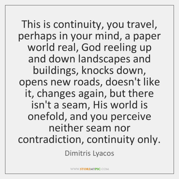 This is continuity, you travel, perhaps in your mind, a paper world ...