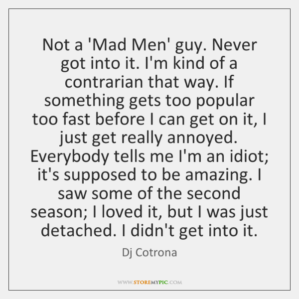 Not a 'Mad Men' guy. Never got into it. I'm kind of ...