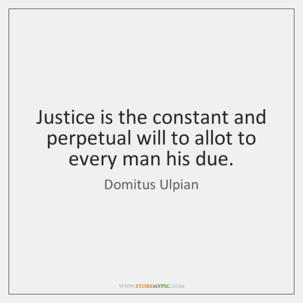 Justice is the constant and perpetual will to allot to every man ...