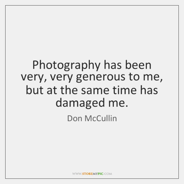 Photography has been very, very generous to me, but at the same ...