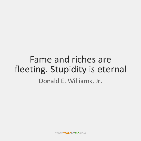 Fame and riches are fleeting. Stupidity is eternal