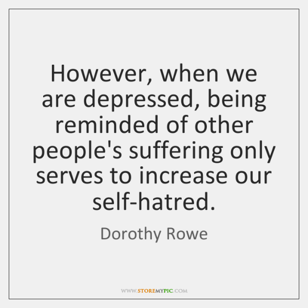 However, when we are depressed, being reminded of other people's suffering only ...
