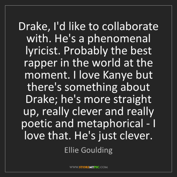 Ellie Goulding: Drake, I'd like to collaborate with. He's a phenomenal...