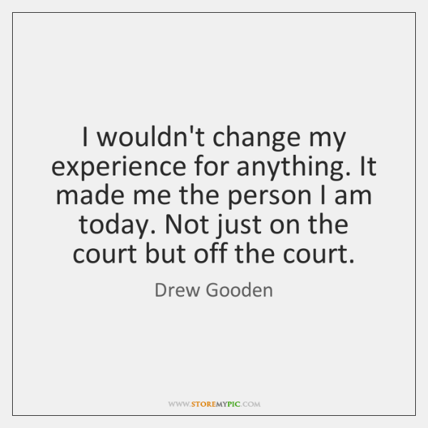 I wouldn't change my experience for anything. It made me the person ...