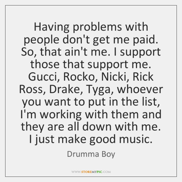 Having problems with people don't get me paid. So, that ain't me. ...