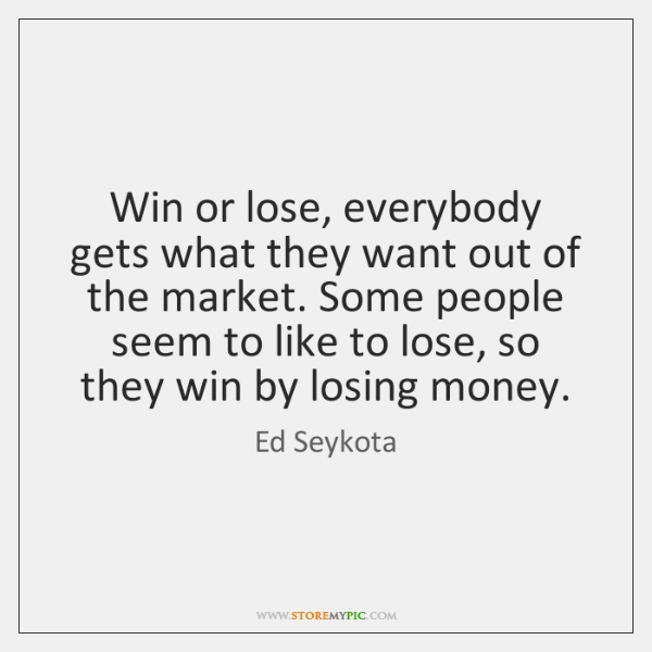 Win or lose, everybody gets what they want out of the market. ...