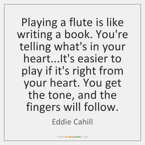 Playing a flute is like writing a book. You're telling what's in ...