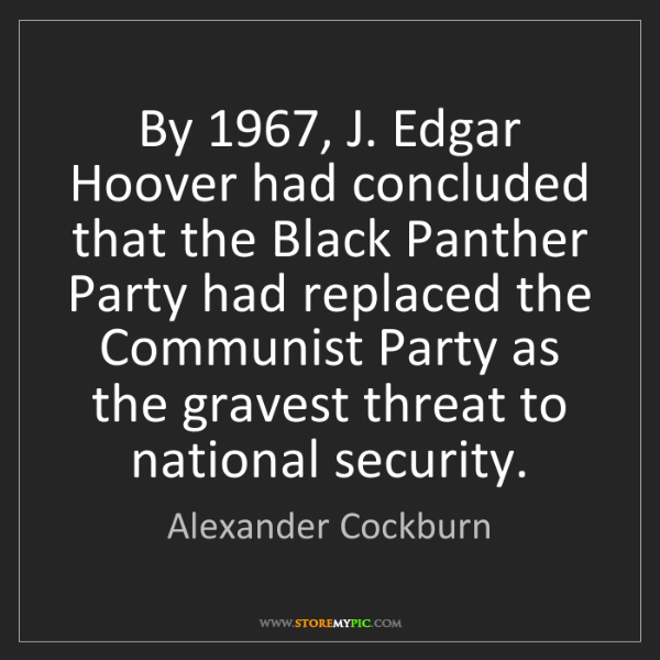 Alexander Cockburn: By 1967, J. Edgar Hoover had concluded that the Black...