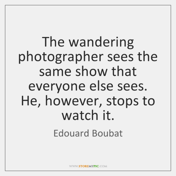The wandering photographer sees the same show that everyone else sees. He, ...