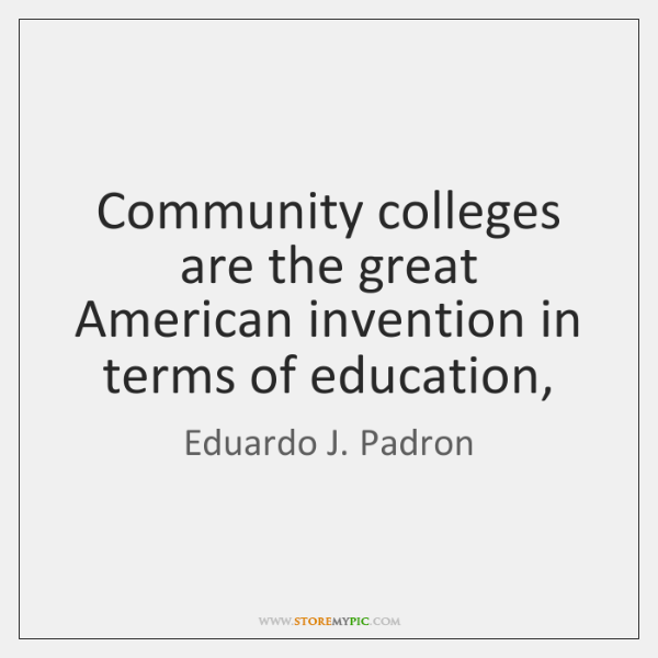 Community colleges are the great American invention in terms of education,