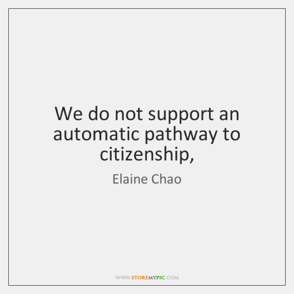 We do not support an automatic pathway to citizenship,