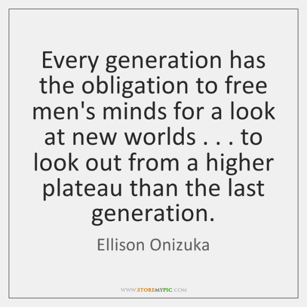 Every generation has the obligation to free men's minds for a look ...