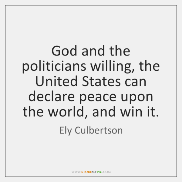 God and the politicians willing, the United States can declare peace upon ...