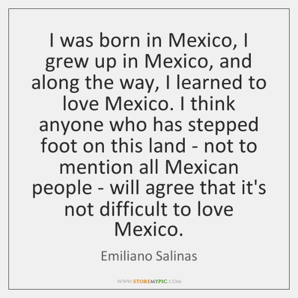 I was born in Mexico, I grew up in Mexico, and along ...