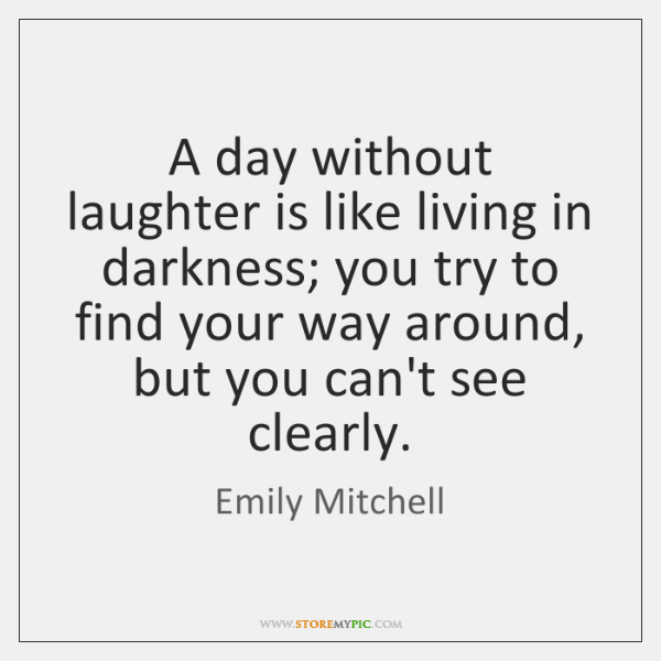 A day without laughter is like living in darkness; you try to ...