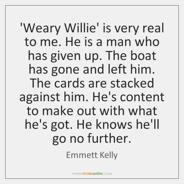 'Weary Willie' is very real to me. He is a man who ...