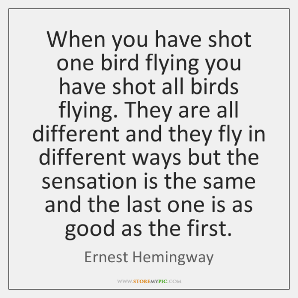 When you have shot one bird flying you have shot all birds ...